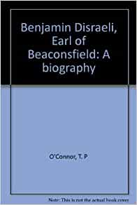 Benjamin Disraeli Earl Of Beaconsfield A Biography T P