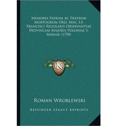 Download Memoria Patrum AC Fratrum Mortuorum Ord. Min. S.P. Francisci Regularis Observantiae Provinciae Majoris Poloniae S. Mariae (1750) (Paperback)(Latin) - Common PDF