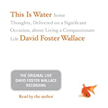 This Is Water: The Original David Foster Wallace Recording Speech by David Foster Wallace Narrated by David Foster Wallace