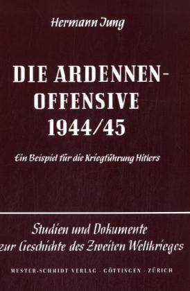 Die Ardennen-Offensive 1944/45: Ein Beispiel für die Kriegführung Hitlers (Studien und Dokumente zur Geschichte des Zweiten Weltkrieges)