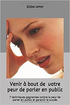 Venir à bout de votre peur de parler en pulic: 7 techniques gagnantes contre la peur de parler en public et garantir le succès (French Edition)