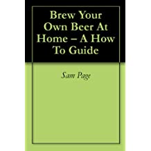 Brew Your Own Beer At Home – A How To Guide