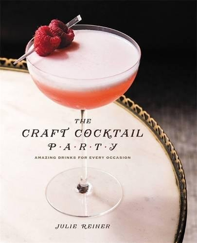 The Craft Cocktail Party: Delicious Drinks for Every Occasion by Julie Reiner