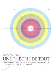 Une théorie de tout : Une vision intégrale pour les affaires, la politique, la science et la spiritualité par Wilber