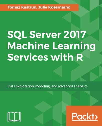 SQL Server 2017 Machine Learning Services with R: Data exploration, modeling, and advanced analytics Front Cover