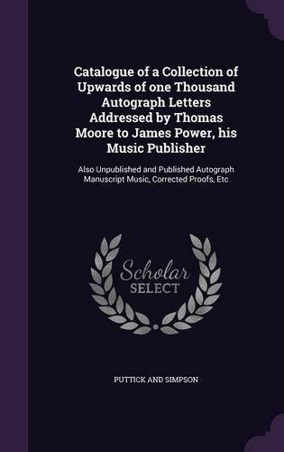 Catalogue of a Collection of Upwards of One Thousand Autograph Letters Addressed by Thomas Moore to James Power, His Music Publisher: Also Unpublished ... Manuscript Music, Corrected Proofs, Etc ebook