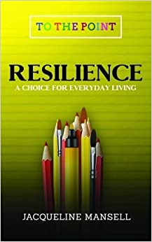 Resilience: A Choice For Every Day Living (To The Point) (Volume 1)