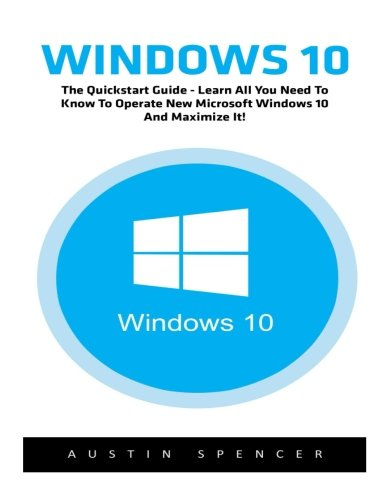 Windows 10: The Quickstart Guide - Learn All You Need To Know To Operate New Microsoft Windows 10 And Maximize It! (Windows 10, Windows for beginners, Windows Operating System)