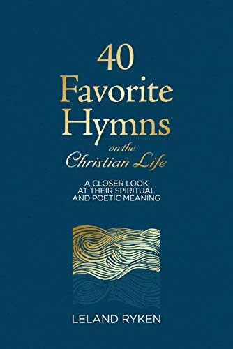 40 Favorite Hymns on the Christian Life: A Closer Look at Their Spiritual and Poetic Meaning by [Ryken, Leland]