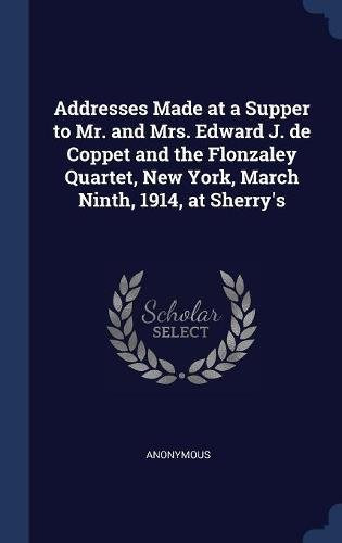 Read Online Addresses Made at a Supper to Mr. and Mrs. Edward J. de Coppet and the Flonzaley Quartet, New York, March Ninth, 1914, at Sherry's pdf epub
