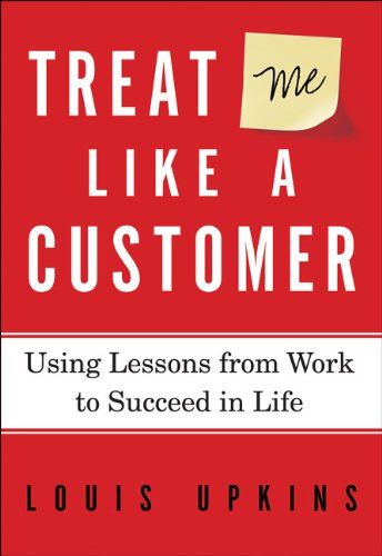 Read Online Treat Me Like a Customer: Using Lessons from Work to Succeed in Life pdf