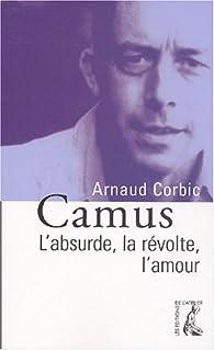Camus : L'absurde, la révolte, l'amour par Arnaud Corbic
