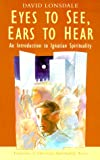 Eyes to See, Ears to Hear: An Introduction to Ignatian Spirituality (Traditions of Christian Spirituality.)