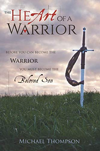 The Heart of a Warrior: Before You Can Become the Warrior, You Must Become the Beloved Son