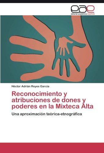 Reconocimiento y atribuciones de dones y poderes en la Mixteca Alta: Una aproximación teórica-etnográfica (Spanish Edition): Héctor Adrián Reyes García: ...