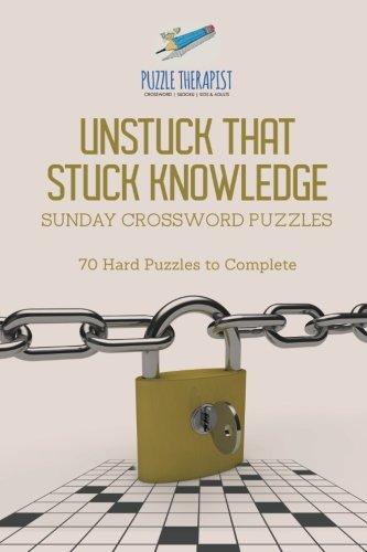 Unstuck That Stuck Knowledge   Sunday Crossword Puzzles   70 Hard Puzzles to (Complete Crossword Puzzle)