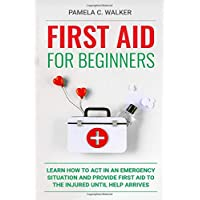 First Aid for Beginners: Learn How to Act in an Emergency Situation, and Provide First Aid to the Injured Until Help…