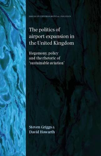 The Politics of Airport Expansion in the United Kingdom: Hegemony, Policy and the Rhetoric of 'Sustainable Aviation' (Issues in Environmental Politics) by Steven Griggs ()