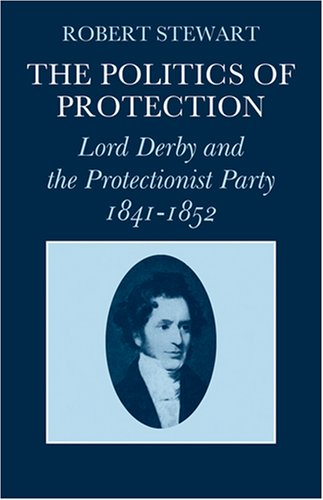 The Politics of Protection: Lord Derby and the Protectionist Party 1841-1852