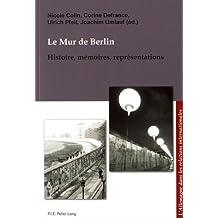 Le Mur de Berlin: Histoire, mémoires, représentations