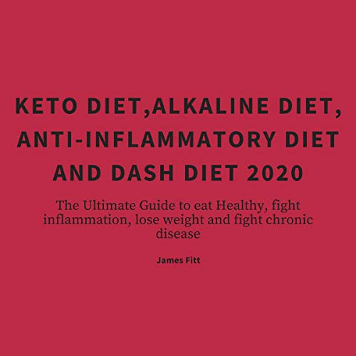 Keto Diet, Alkaline Diet, Anti-Inflammatory Diet and Dash Diet 2020: The Ultimate Guide to Eat Healthy, Fight Inflammation, Lose Weight and Fight Chronic Disease