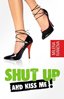 Shut Up and Kiss Me! (dating tips for girls and guys like you) by [Ivanova, Milena]