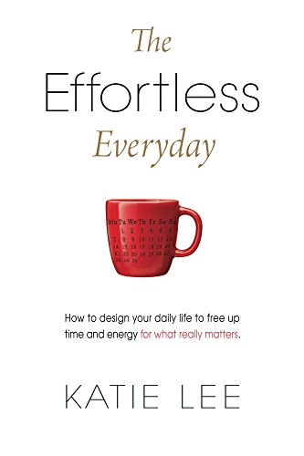 The Effortless Everyday: How to design your daily life to free up time and energy for what really matters