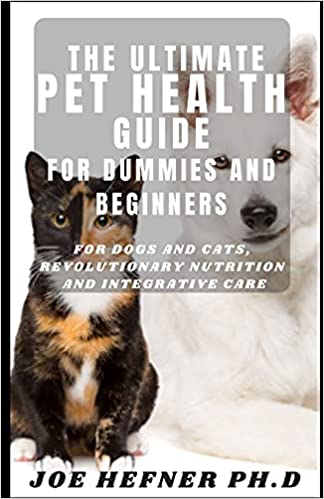 The Ultimate Pet Health Guide For Dummies And Beginners: For Dogs and Cats, Revolutionary Nutrition and Integrative Care