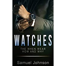 Watches: The When Wear How and Why (Guide to Wearing Watches Book 1)