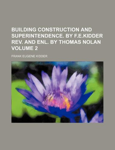 Read Online Building construction and superintendence. By F.E.Kidder Rev. and enl. by Thomas Nolan Volume 2 PDF