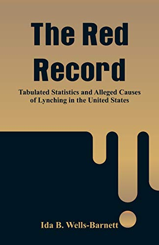 The Red Record: Tabulated Statistics and Alleged Causes of Lynching in the United States
