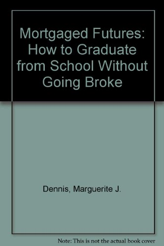 Mortgaged Futures: How to Graduate from School Without Going Broke