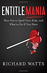 Entitlemania: How Not to Spoil Your Kids, and What to Do if You Have