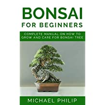 BONSAI FOR BEGINNERS: Complete Manual on How to Grow and Care for Bonsai Tree