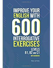 IMPROVE YOUR ENGLISH WITH 600 INTERROGATIVE EXERCISES: LEVELS B1, B2 and C1 with Answers!