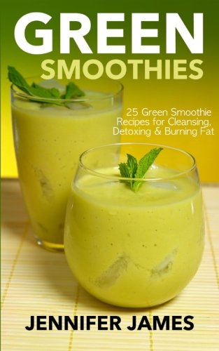 Green Smoothies: Green Smoothie Recipes for Cleansing, Detoxing & Burning Fat by Jennifer James