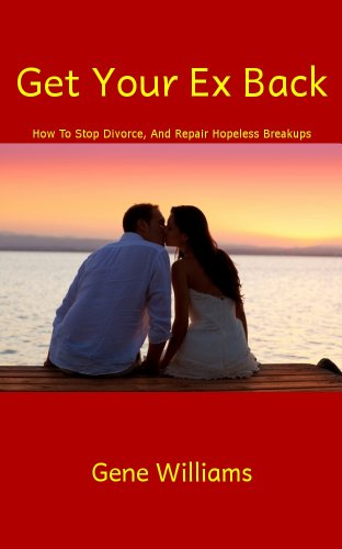 Get Your Ex Back (How To Stop Divorce, And Repair Hopeless Breakups Book 1)