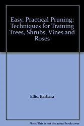 Easy, Practical Pruning: Techniques for Training Trees, Shrubs, Vines and Roses