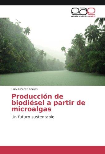 Producción de biodiésel a partir de microalgas: Un futuro sustentable (Spanish Edition)