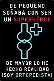 De Pequeño Soñaba Con Ser Un Superhéroe. De Mayor Lo He Hecho Realidad ¡Soy Ortopedista!: Cuaderno De Notas Ideal Para Ortopedistas