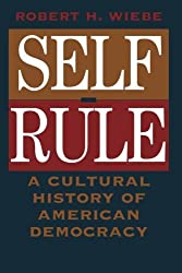 Self-Rule: A Cultural History of American Democracy by Robert H. Wiebe (1996-11-15)