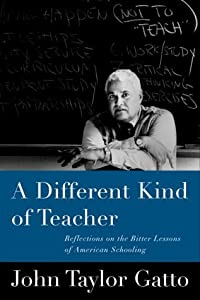 A Different Kind of Teacher: Solving the Crisis of American Schooling by John Taylor Gatto (2000-01-03)
