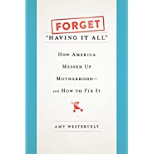 "Forget ""Having It All"": How America Messed Up Motherhood--and How to Fix It"