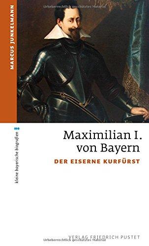 Maximilian I. von Bayern: Der eiserne Kurfürst (kleine bayerische biografien)