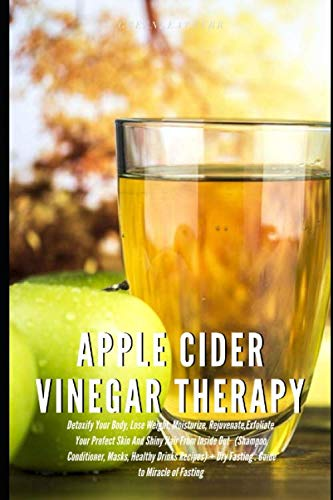 Apple Cider Vinegar Therapy: Detoxify Your Body, Lose Weight, Moisturize, Exfoliate Skin (Shampoo, Conditioner, Masks, Healthy Drinks Recipes) + Dry Fasting : Guide to Miracle of Fasting