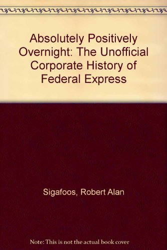 Absolutely Positively Overnight  The Unofficial Corporate History Of Federal Express
