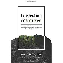 La création retrouvée (Creation Regained : Biblical Basics for a Reformational Worldview): Les fondements bibliques d'une vision du monde réformatrice