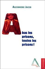 A bas les prisons, toutes les prisons ! par Alexandre Marius Jacob