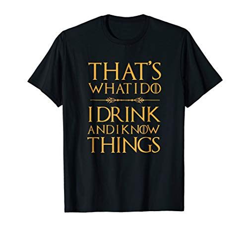(That's What I Do, I Drink And I Know Things T Shirt)