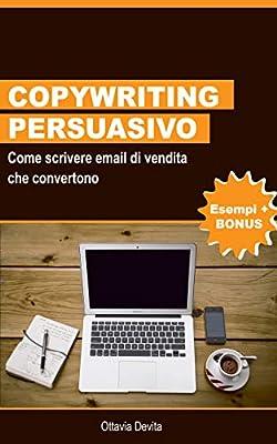 Copywriting Persuasivo: Come scrivere email di vendita che convertono: Impara come scrivere email persuasive che portano i tuoi lettori ad acquistare i tuoi prodotti o servizi (Italian Edition)